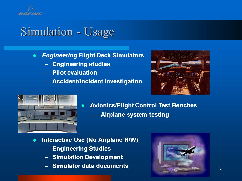 7 Simulation - Usage Interactive Use (No Airplane H/W) –Engineering Studies –Simulation Development –Simulator data documents Engineering Flight Deck Simulators –Engineering studies –Pilot evaluation –Accident/incident investigation Avionics/Flight Control Test Benches –Airplane system testing