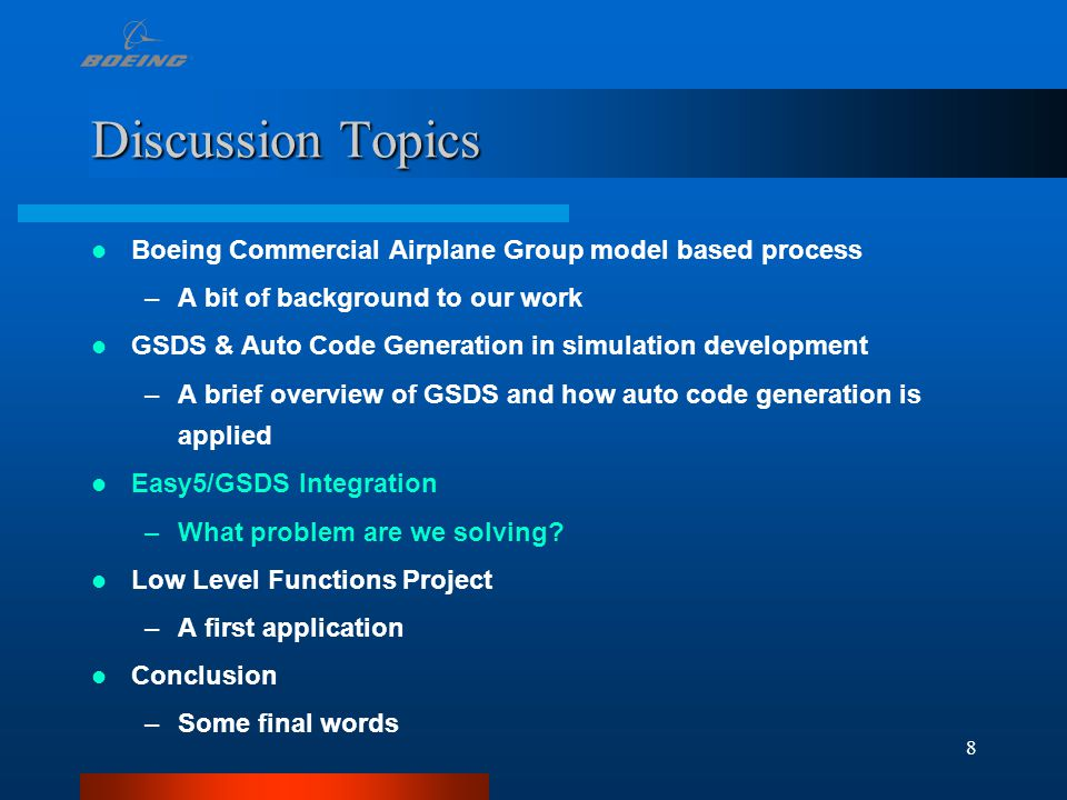 8 Discussion Topics Boeing Commercial Airplane Group model based process –A bit of background to our work GSDS & Auto Code Generation in simulation development –A brief overview of GSDS and how auto code generation is applied Easy5/GSDS Integration –What problem are we solving.