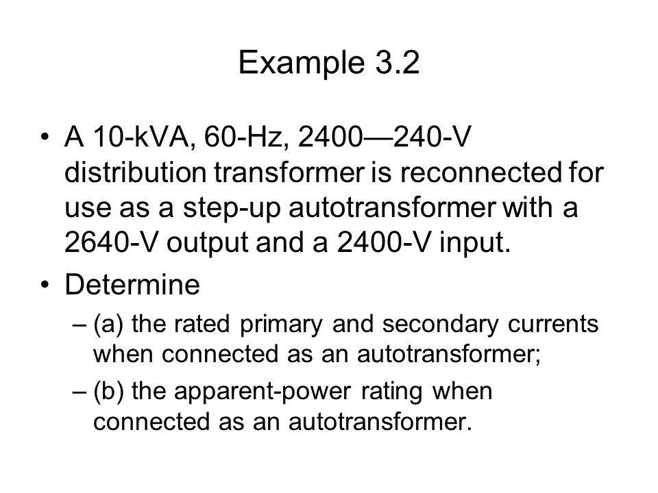 Example 3.2 A 10-kVA, 60-Hz, 2400240-V distribution transformer is reconnected for use as a step-up autotransformer with a 2640-V output and a 2400-V input.