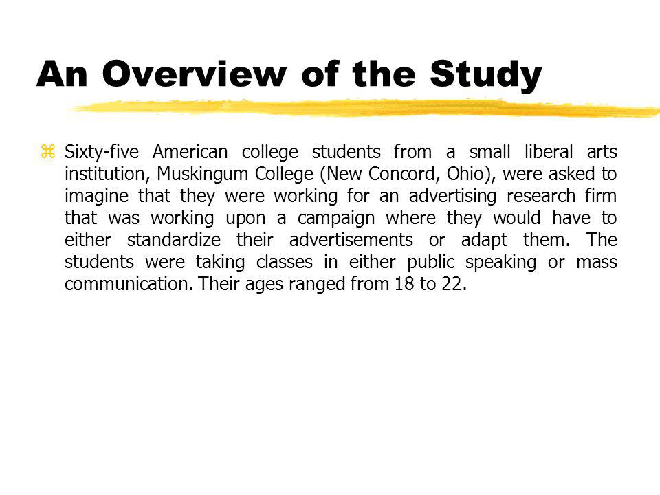An Overview of the Study zSixty-five American college students from a small liberal arts institution, Muskingum College (New Concord, Ohio), were asked to imagine that they were working for an advertising research firm that was working upon a campaign where they would have to either standardize their advertisements or adapt them.