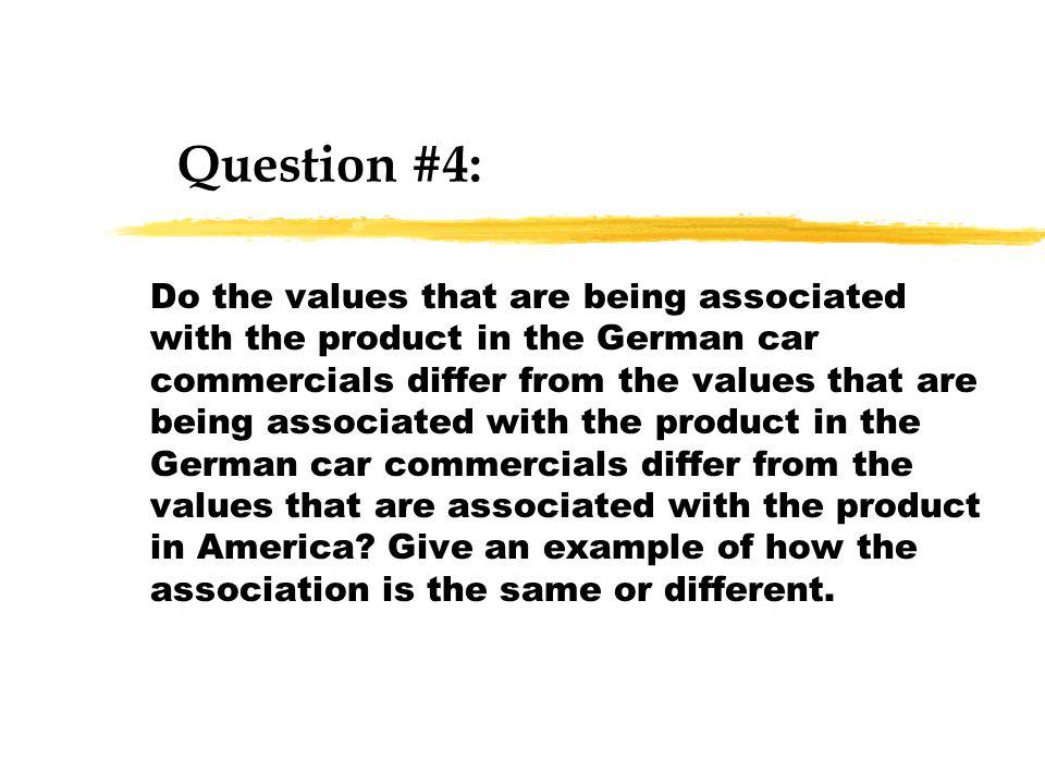 Question #4: Do the values that are being associated with the product in the German car commercials differ from the values that are being associated with the product in the German car commercials differ from the values that are associated with the product in America.