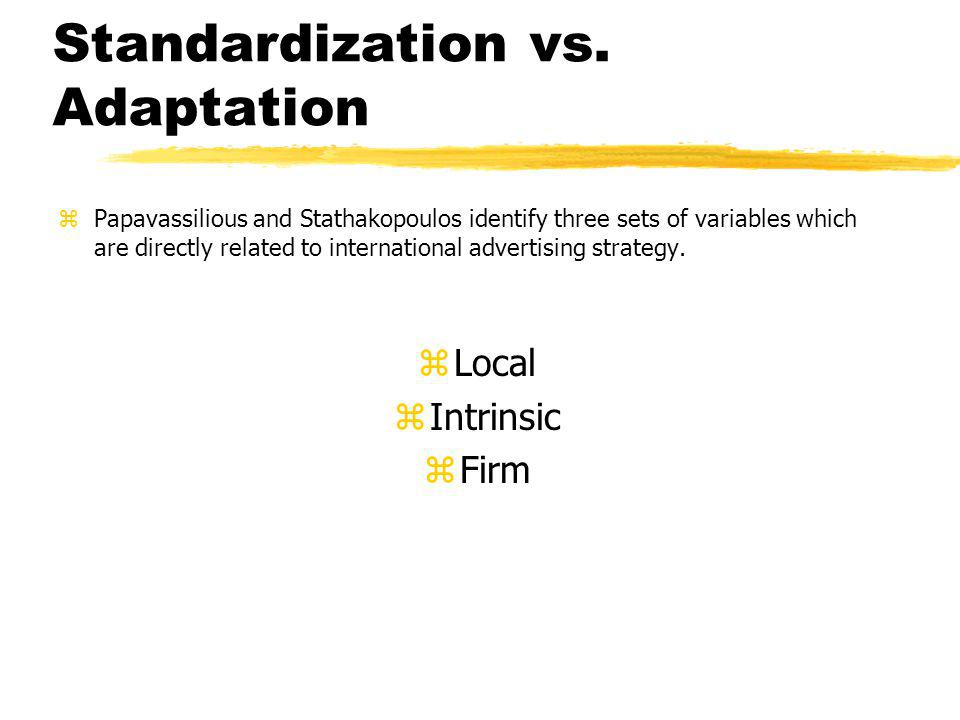 Standardization vs. Adaptation zPapavassilious and Stathakopoulos identify three sets of variables which are directly related to international adverti