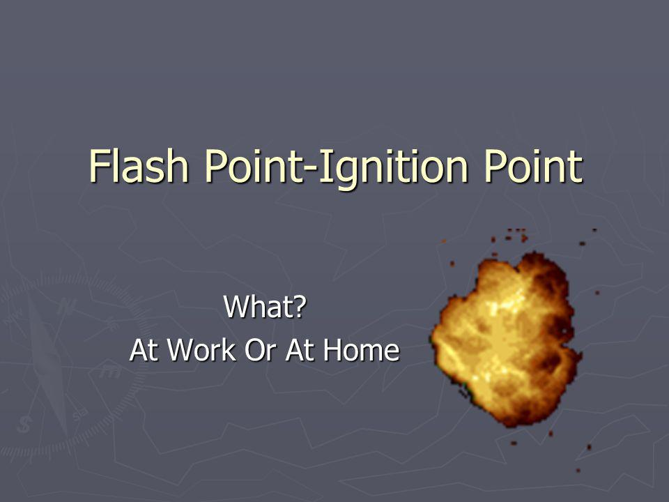 Flash Point-Ignition Point What? At Work Or At Home