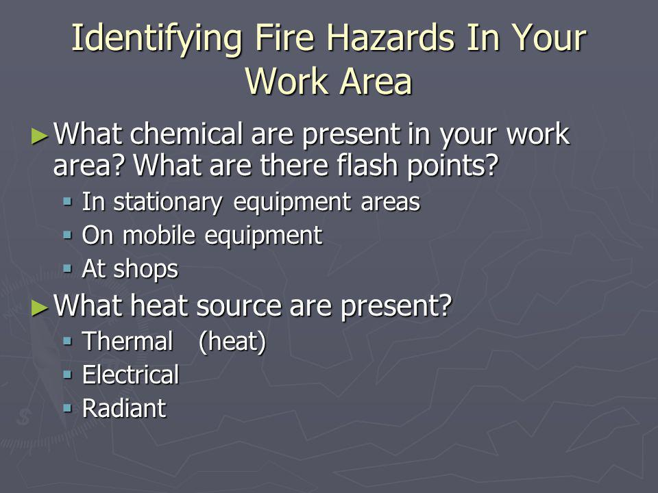 Identifying Fire Hazards In Your Work Area What chemical are present in your work area? What are there flash points? What chemical are present in your