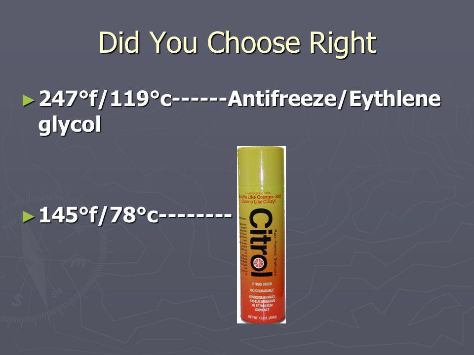 Did You Choose Right 247°f/119°c------Antifreeze/Eythlene glycol 247°f/119°c------Antifreeze/Eythlene glycol 145°f/78°c-------- 145°f/78°c--------
