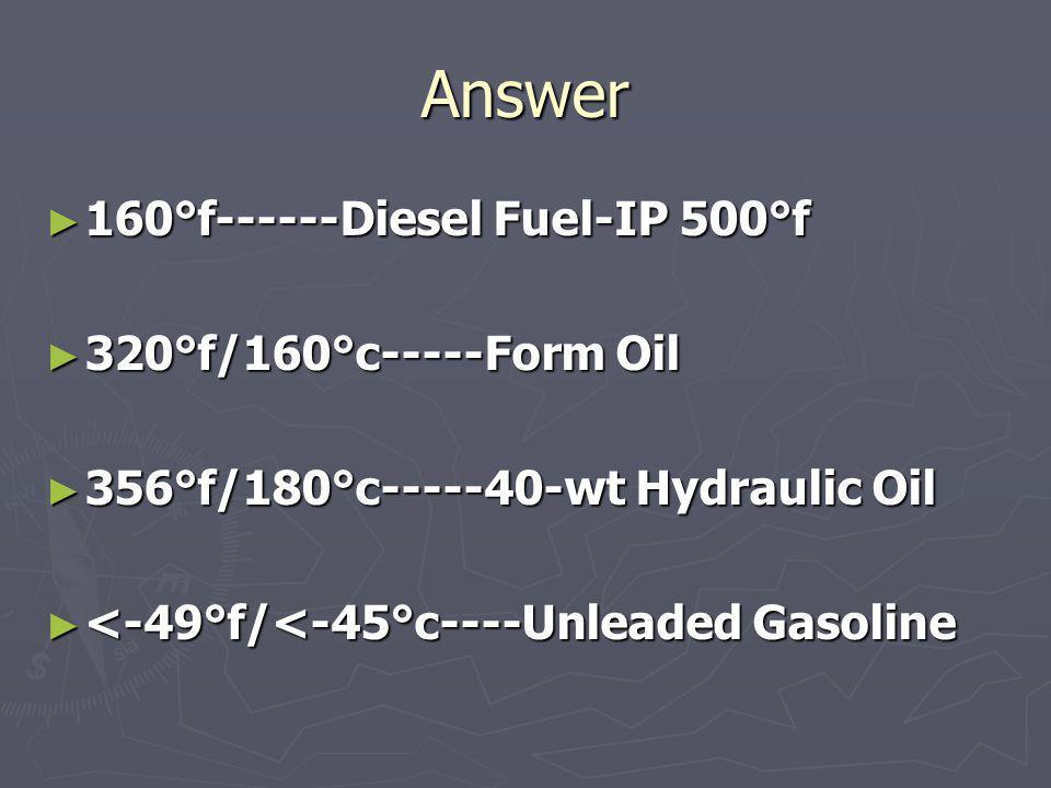 Answer 160°f------Diesel Fuel-IP 500°f 160°f------Diesel Fuel-IP 500°f 320°f/160°c-----Form Oil 320°f/160°c-----Form Oil 356°f/180°c-----40-wt Hydraul