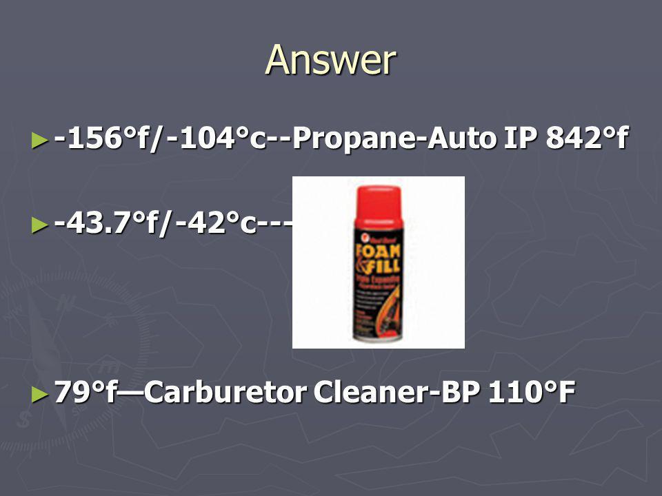 Answer -156°f/-104°c--Propane-Auto IP 842°f -156°f/-104°c--Propane-Auto IP 842°f -43.7°f/-42°c---- -43.7°f/-42°c---- 79°fCarburetor Cleaner-BP 110°F 7