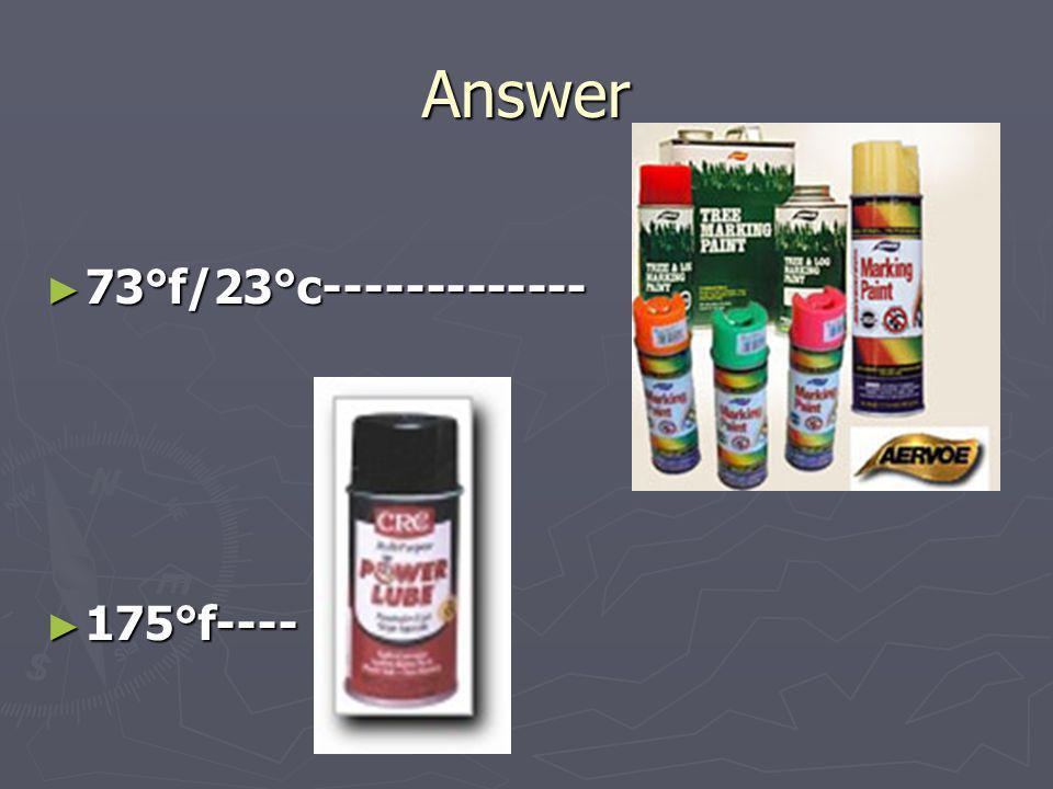 Answer 73°f/23°c------------- 73°f/23°c------------- 175°f---- 175°f----