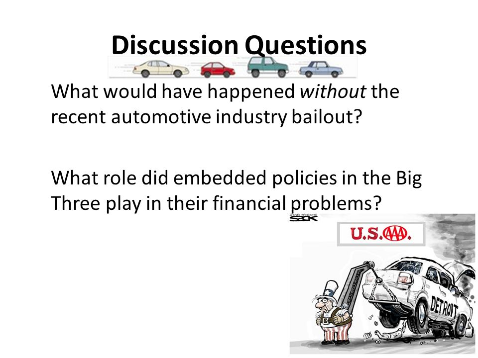 Discussion Questions What would have happened without the recent automotive industry bailout.