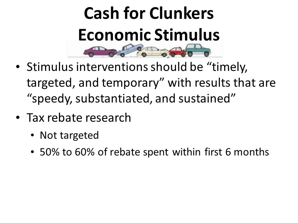 Cash for Clunkers Economic Stimulus Stimulus interventions should be timely, targeted, and temporary with results that are speedy, substantiated, and sustained Tax rebate research Not targeted 50% to 60% of rebate spent within first 6 months