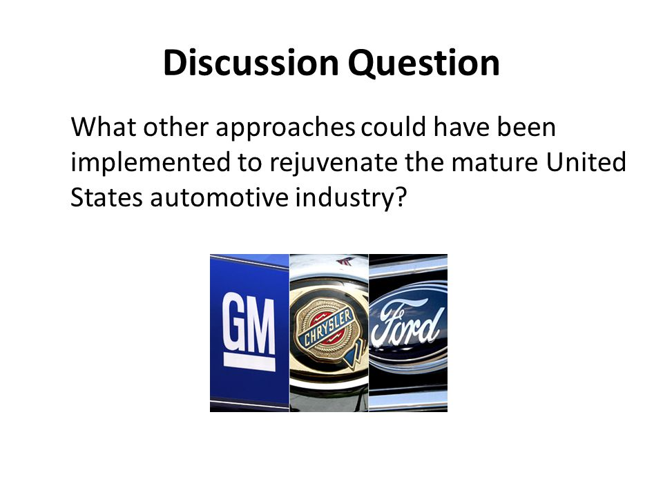 Discussion Question What other approaches could have been implemented to rejuvenate the mature United States automotive industry