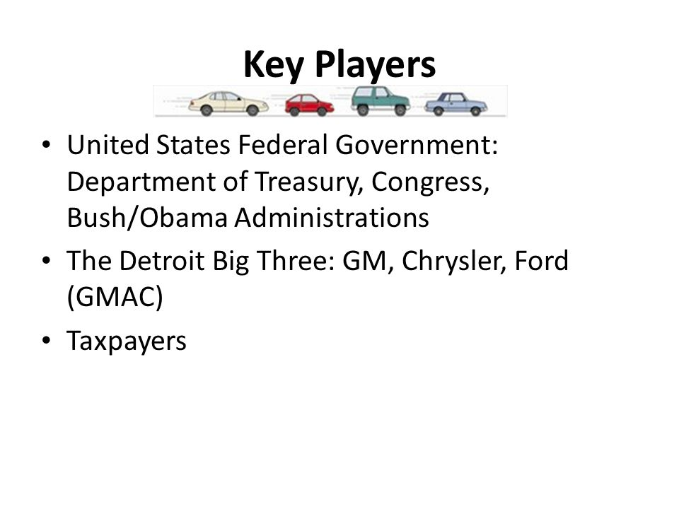 Key Players United States Federal Government: Department of Treasury, Congress, Bush/Obama Administrations The Detroit Big Three: GM, Chrysler, Ford (GMAC) Taxpayers