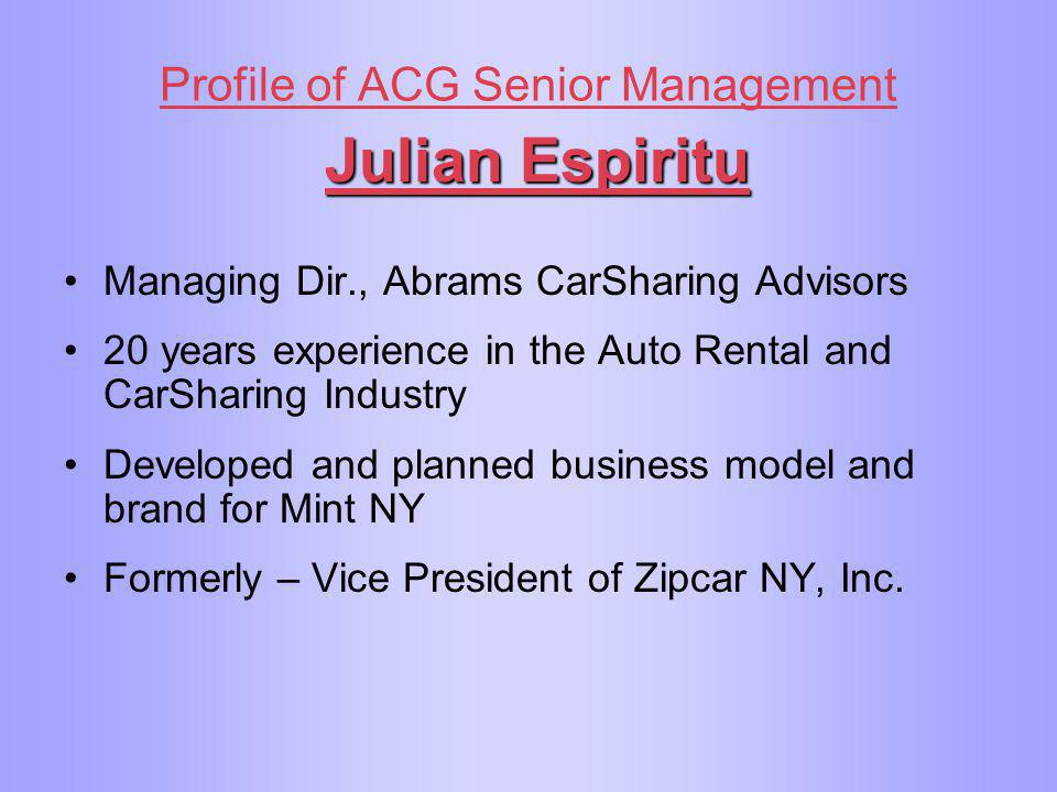 Profile of ACG Senior Management Julian Espiritu Managing Dir., Abrams CarSharing Advisors 20 years experience in the Auto Rental and CarSharing Indus