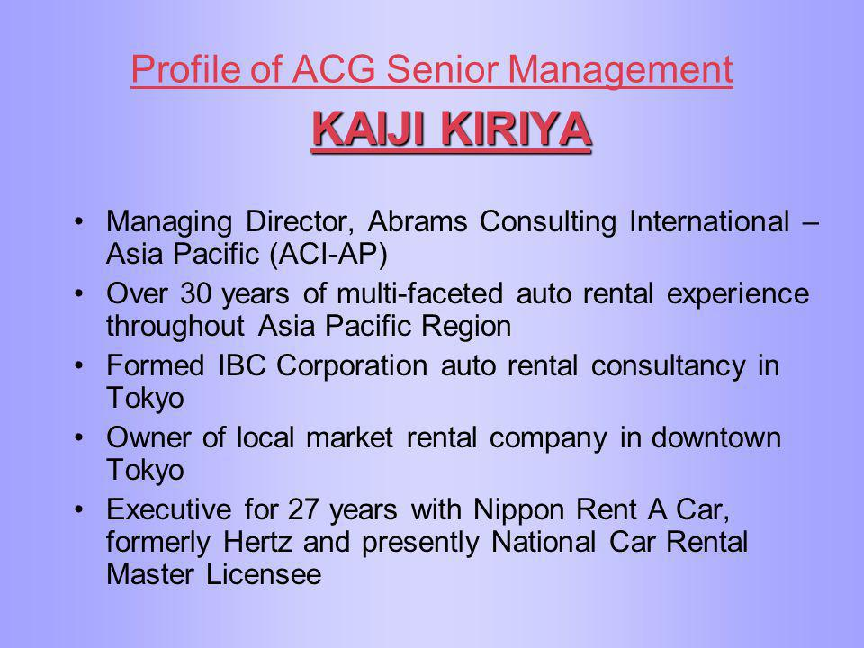 Profile of ACG Senior Management KAIJI KIRIYA Managing Director, Abrams Consulting International – Asia Pacific (ACI-AP) Over 30 years of multi-facete