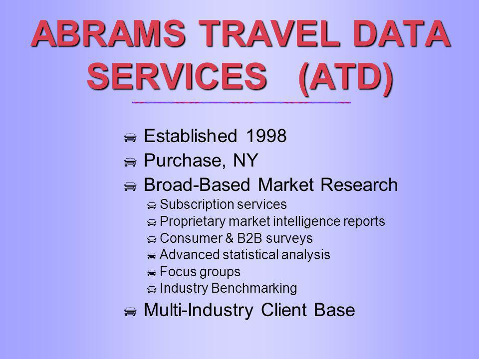 ABRAMS TRAVEL DATA SERVICES (ATD) Established 1998 Purchase, NY Broad-Based Market Research Subscription services Proprietary market intelligence repo