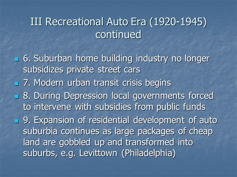 III Recreational Auto Era (1920-1945) continued 6. Suburban home building industry no longer subsidizes private street cars 6. Suburban home building