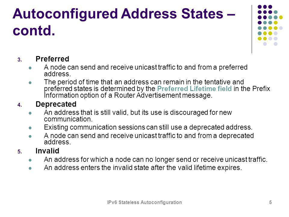 IPv6 Stateless Autoconfiguration5 Autoconfigured Address States – contd. 3. Preferred A node can send and receive unicast traffic to and from a prefer