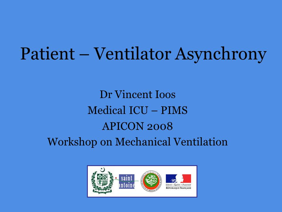 Patient – Ventilator Asynchrony Dr Vincent Ioos Medical ICU – PIMS APICON 2008 Workshop on Mechanical Ventilation