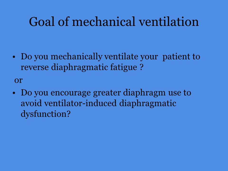 Goal of mechanical ventilation Do you mechanically ventilate your patient to reverse diaphragmatic fatigue ? or Do you encourage greater diaphragm use