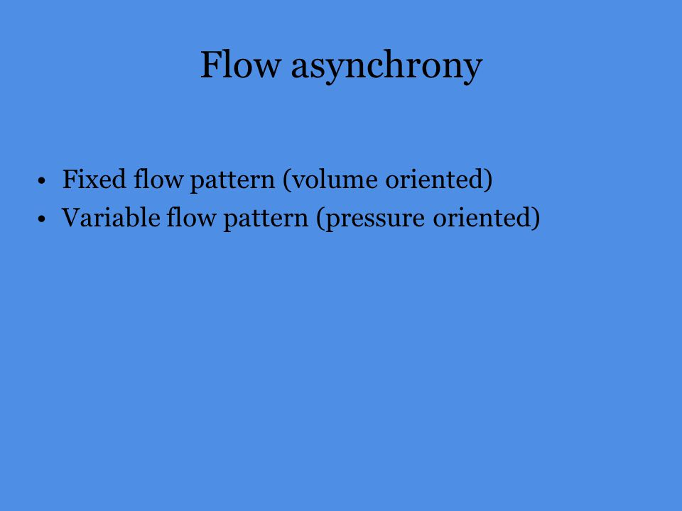 Flow asynchrony Fixed flow pattern (volume oriented) Variable flow pattern (pressure oriented)
