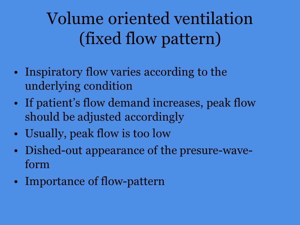 Volume oriented ventilation (fixed flow pattern) Inspiratory flow varies according to the underlying condition If patients flow demand increases, peak
