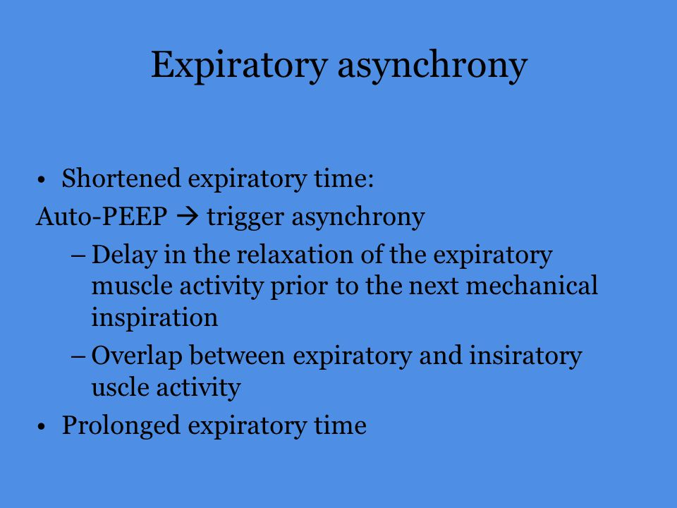 Expiratory asynchrony Shortened expiratory time: Auto-PEEP trigger asynchrony –Delay in the relaxation of the expiratory muscle activity prior to the