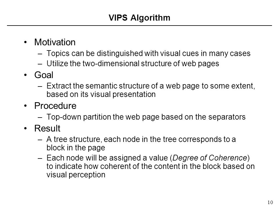 10 VIPS Algorithm Motivation –Topics can be distinguished with visual cues in many cases –Utilize the two-dimensional structure of web pages Goal –Extract the semantic structure of a web page to some extent, based on its visual presentation Procedure –Top-down partition the web page based on the separators Result –A tree structure, each node in the tree corresponds to a block in the page –Each node will be assigned a value (Degree of Coherence) to indicate how coherent of the content in the block based on visual perception