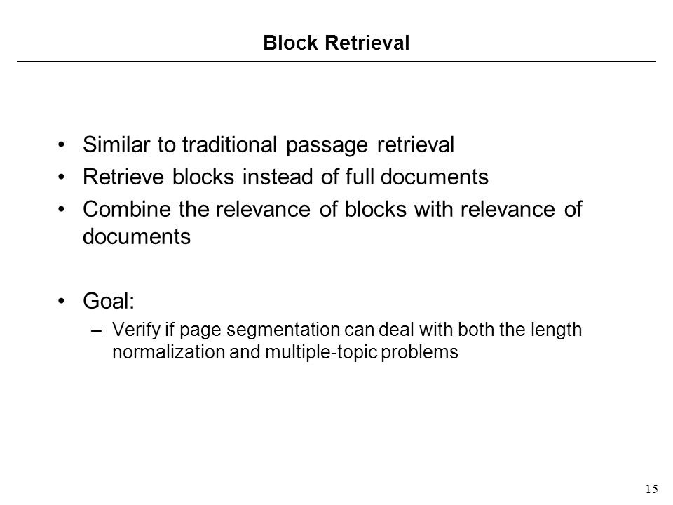 15 Block Retrieval Similar to traditional passage retrieval Retrieve blocks instead of full documents Combine the relevance of blocks with relevance of documents Goal: –Verify if page segmentation can deal with both the length normalization and multiple-topic problems