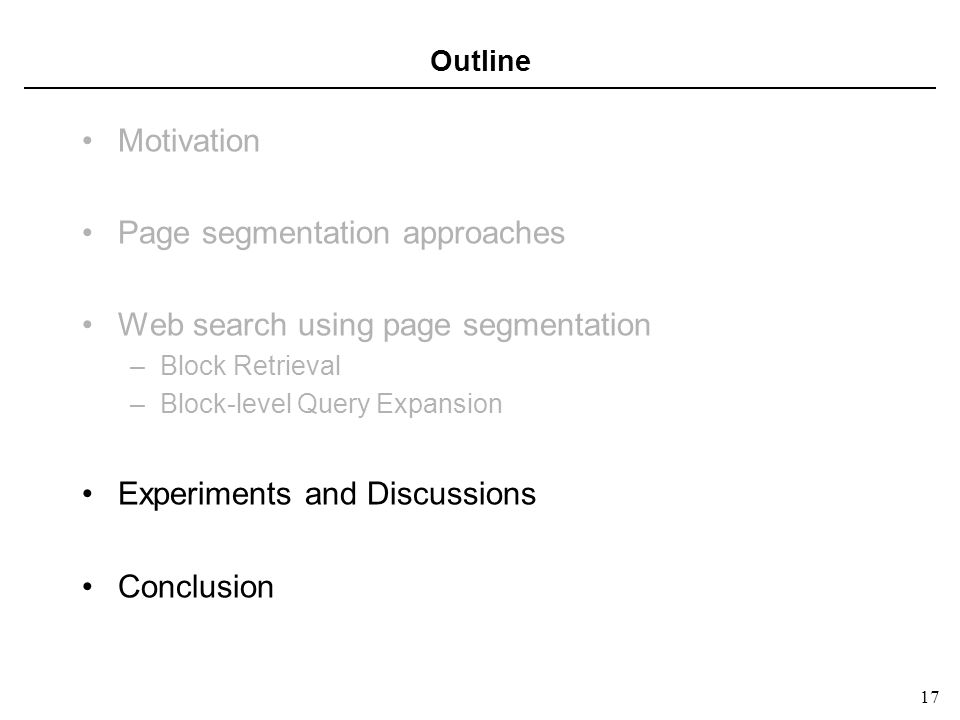 17 Outline Motivation Page segmentation approaches Web search using page segmentation –Block Retrieval –Block-level Query Expansion Experiments and Discussions Conclusion