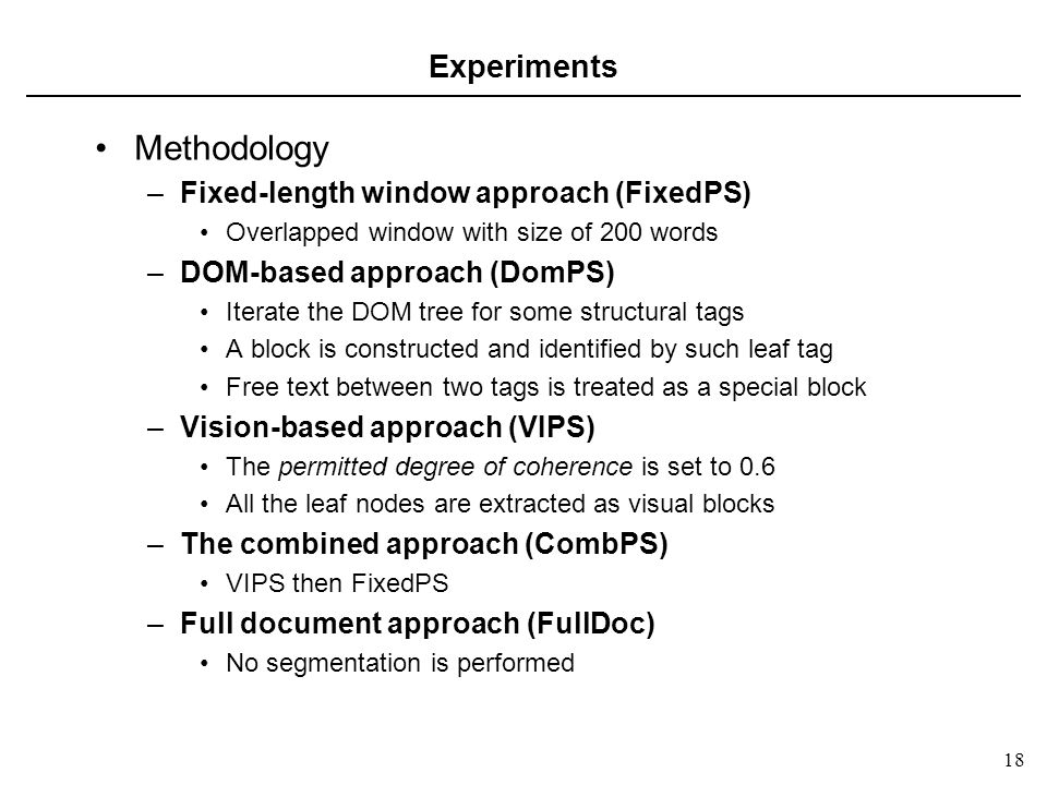 18 Experiments Methodology –Fixed-length window approach (FixedPS) Overlapped window with size of 200 words –DOM-based approach (DomPS) Iterate the DOM tree for some structural tags A block is constructed and identified by such leaf tag Free text between two tags is treated as a special block –Vision-based approach (VIPS) The permitted degree of coherence is set to 0.6 All the leaf nodes are extracted as visual blocks –The combined approach (CombPS) VIPS then FixedPS –Full document approach (FullDoc) No segmentation is performed