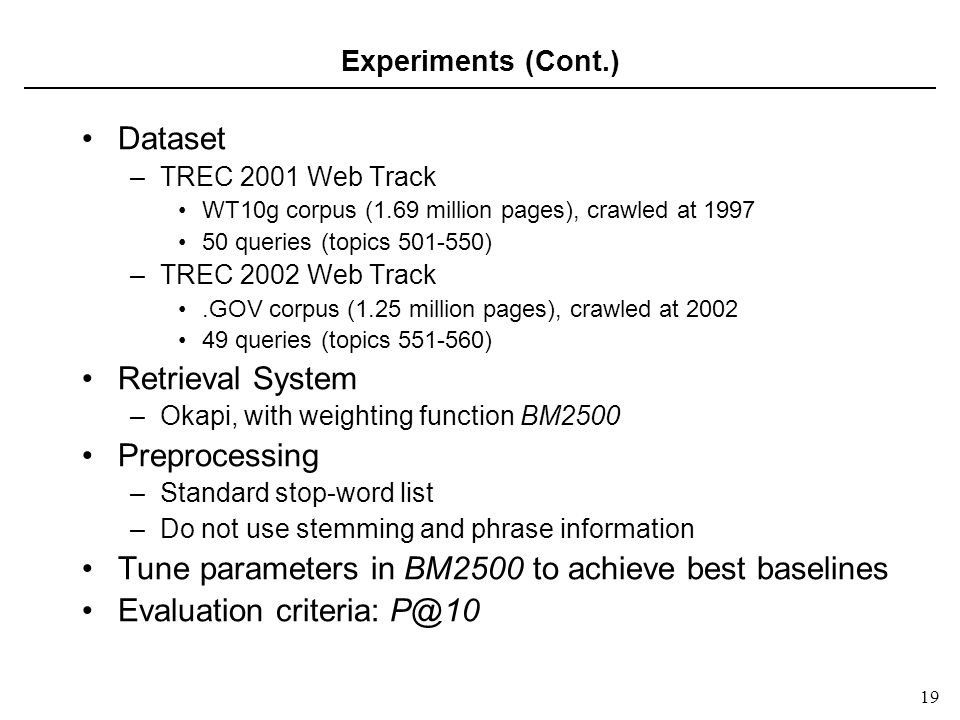 19 Experiments (Cont.) Dataset –TREC 2001 Web Track WT10g corpus (1.69 million pages), crawled at 1997 50 queries (topics 501-550) –TREC 2002 Web Track.GOV corpus (1.25 million pages), crawled at 2002 49 queries (topics 551-560) Retrieval System –Okapi, with weighting function BM2500 Preprocessing –Standard stop-word list –Do not use stemming and phrase information Tune parameters in BM2500 to achieve best baselines Evaluation criteria: P@10