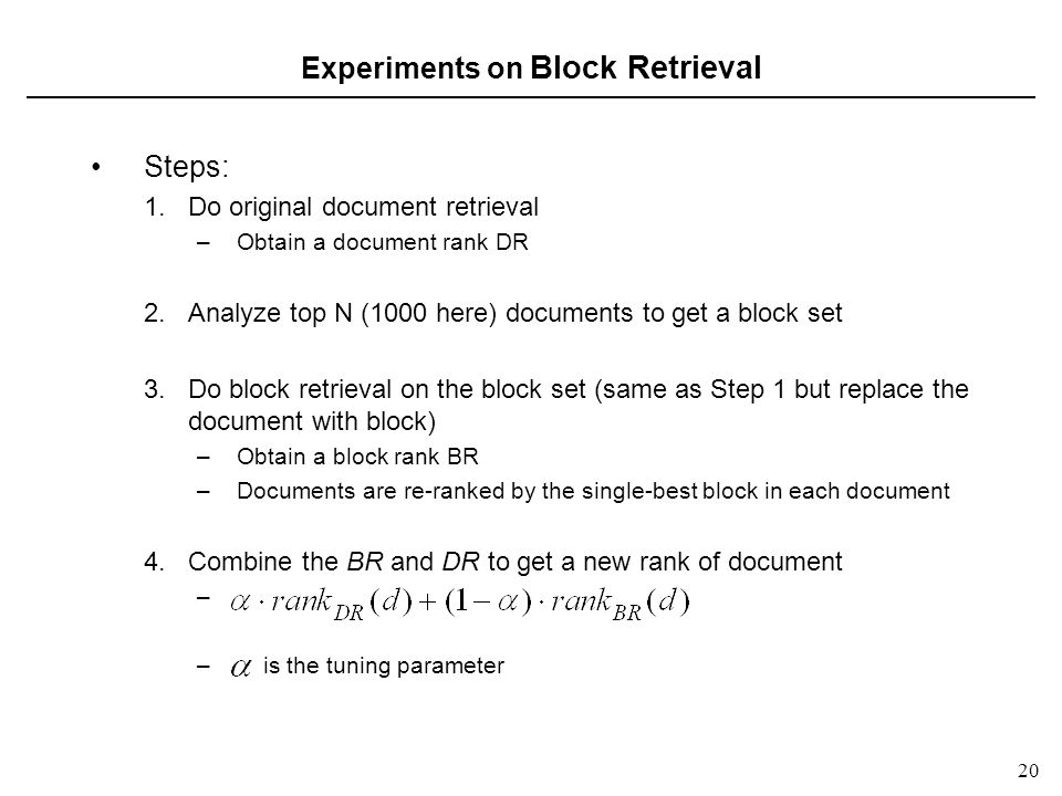 20 Experiments on Block Retrieval Steps: 1.Do original document retrieval –Obtain a document rank DR 2.Analyze top N (1000 here) documents to get a block set 3.Do block retrieval on the block set (same as Step 1 but replace the document with block) –Obtain a block rank BR –Documents are re-ranked by the single-best block in each document 4.Combine the BR and DR to get a new rank of document – – is the tuning parameter