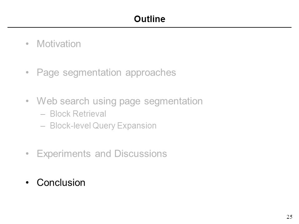 25 Outline Motivation Page segmentation approaches Web search using page segmentation –Block Retrieval –Block-level Query Expansion Experiments and Discussions Conclusion