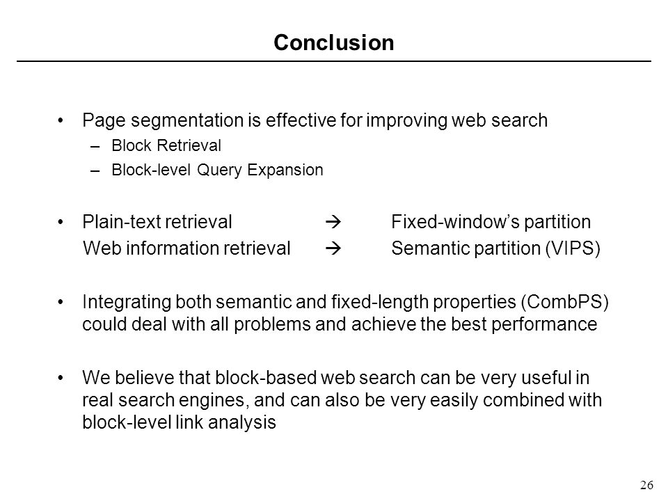 26 Conclusion Page segmentation is effective for improving web search –Block Retrieval –Block-level Query Expansion Plain-text retrieval Fixed-windows partition Web information retrieval Semantic partition (VIPS) Integrating both semantic and fixed-length properties (CombPS) could deal with all problems and achieve the best performance We believe that block-based web search can be very useful in real search engines, and can also be very easily combined with block-level link analysis