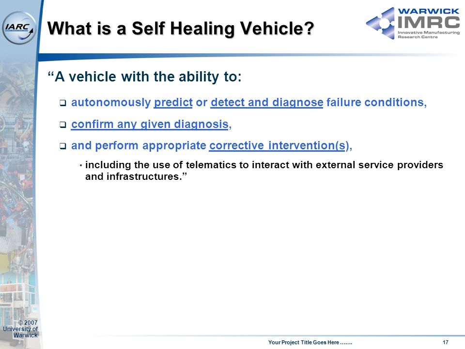 17 Your Project Title Goes Here ……. © 2007 University of Warwick What is a Self Healing Vehicle? A vehicle with the ability to: autonomously predict o