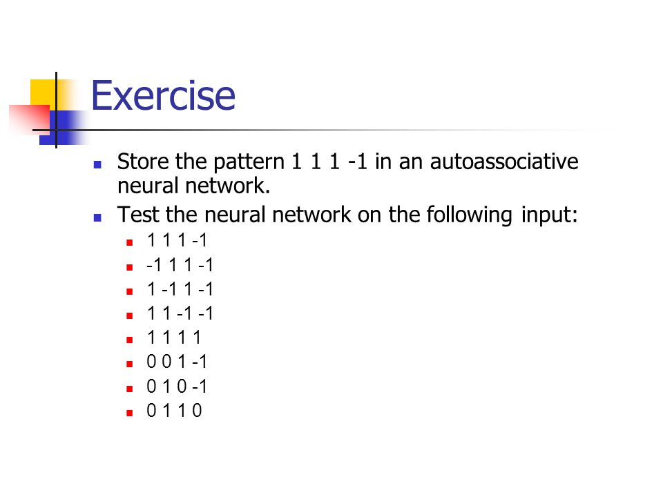 Exercise Store the pattern 1 1 1 -1 in an autoassociative neural network.