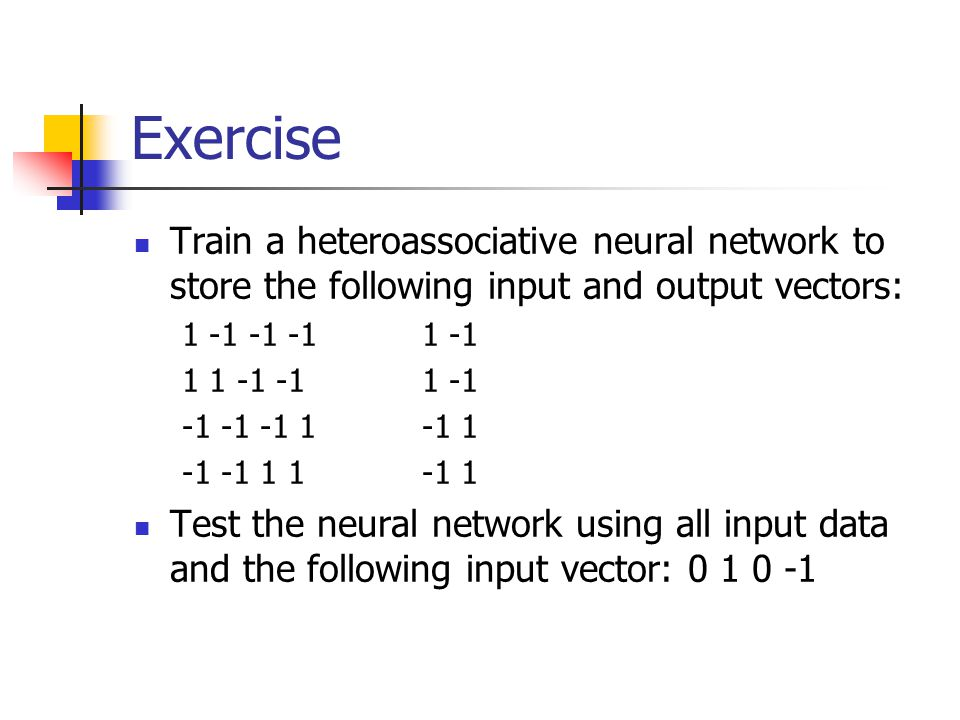 Exercise Train a heteroassociative neural network to store the following input and output vectors: 1 -1 -1 -11 -1 1 1 -1 -11 -1 -1 -1 -1 1-1 1 -1 -1 1 1-1 1 Test the neural network using all input data and the following input vector: 0 1 0 -1