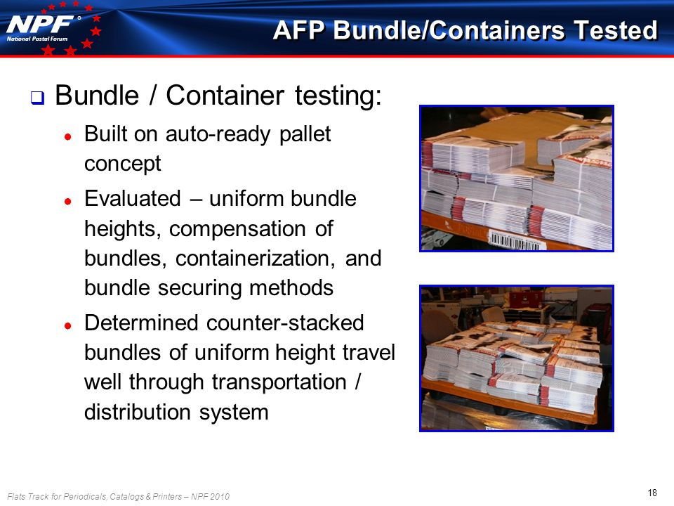 Flats Track for Periodicals, Catalogs & Printers – NPF 2010 18 National Postal Forum ® AFP Bundle/Containers Tested Bundle / Container testing: Built on auto-ready pallet concept Evaluated – uniform bundle heights, compensation of bundles, containerization, and bundle securing methods Determined counter-stacked bundles of uniform height travel well through transportation / distribution system