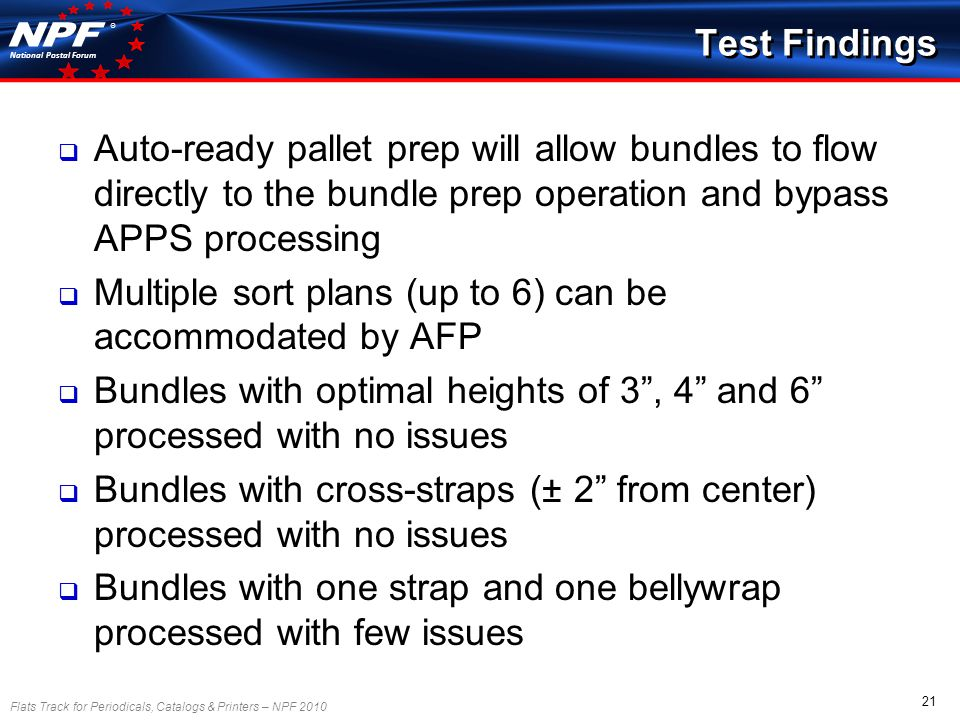 Flats Track for Periodicals, Catalogs & Printers – NPF 2010 21 National Postal Forum ® Test Findings Auto-ready pallet prep will allow bundles to flow directly to the bundle prep operation and bypass APPS processing Multiple sort plans (up to 6) can be accommodated by AFP Bundles with optimal heights of 3, 4 and 6 processed with no issues Bundles with cross-straps (± 2 from center) processed with no issues Bundles with one strap and one bellywrap processed with few issues
