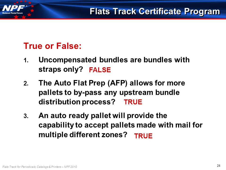 Flats Track for Periodicals, Catalogs & Printers – NPF 2010 24 National Postal Forum ® True or False: 1.