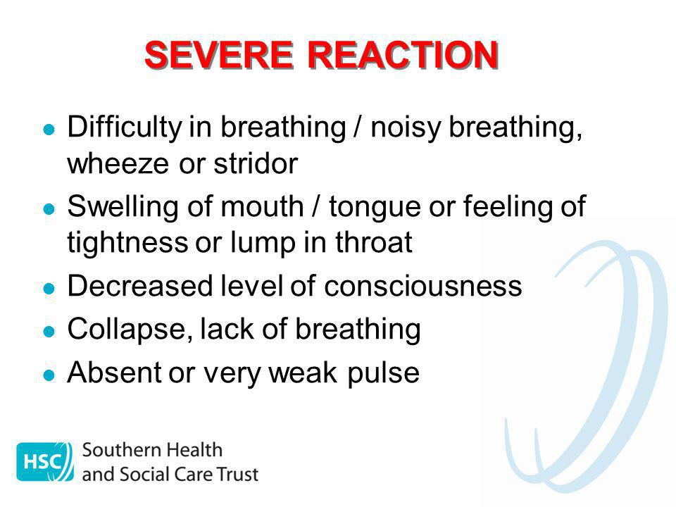 SEVERE REACTION Difficulty in breathing / noisy breathing, wheeze or stridor Swelling of mouth / tongue or feeling of tightness or lump in throat Decr