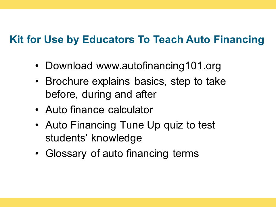 Kit for Use by Educators To Teach Auto Financing Download www.autofinancing101.org Brochure explains basics, step to take before, during and after Aut