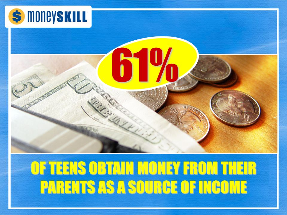 61% OF TEENS OBTAIN MONEY FROM THEIR PARENTS AS A SOURCE OF INCOME