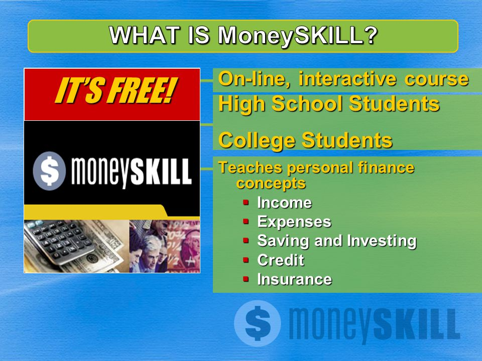 On-line, interactive course High School Students College Students Teaches personal finance concepts Income Income Expenses Expenses Saving and Investi