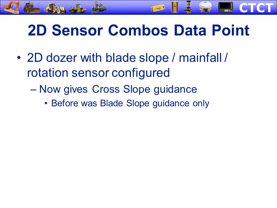 2D Sensor Combos Data Point 2D dozer with blade slope / mainfall / rotation sensor configured –Now gives Cross Slope guidance Before was Blade Slope g