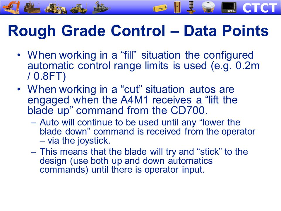 Rough Grade Control – Data Points When working in a fill situation the configured automatic control range limits is used (e.g. 0.2m / 0.8FT) When work
