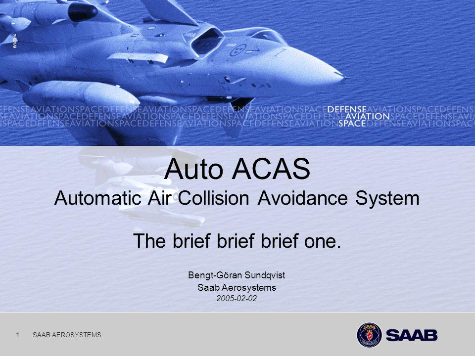 03-10-06 6/1/2014 1 SAAB AEROSYSTEMS1 Auto ACAS Automatic Air Collision Avoidance System The brief brief brief one. Bengt-Göran Sundqvist Saab Aerosys