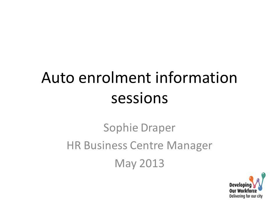 Auto enrolment information sessions Sophie Draper HR Business Centre Manager May 2013