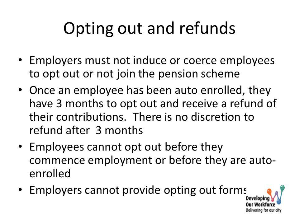 Opting out and refunds Employers must not induce or coerce employees to opt out or not join the pension scheme Once an employee has been auto enrolled