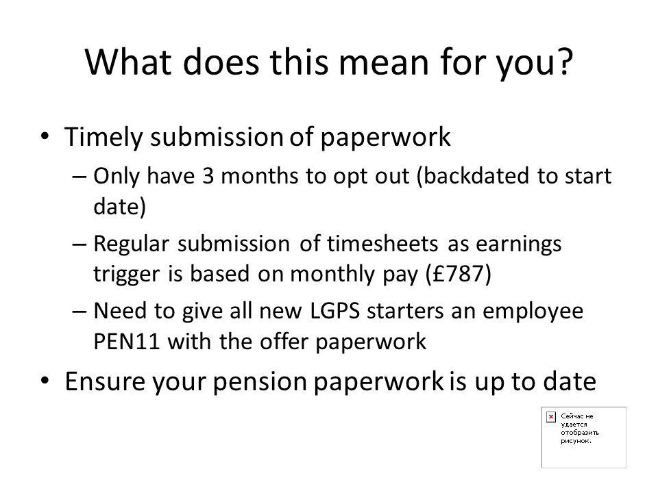 What does this mean for you? Timely submission of paperwork – Only have 3 months to opt out (backdated to start date) – Regular submission of timeshee